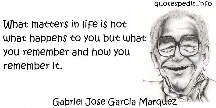 Gabriel Jose Garcia Marquez - What matters in life is not what happens to you but what you remember and how you remember it.