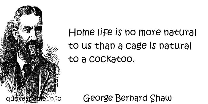 George Bernard Shaw - Home life is no more natural to us than a cage is natural to a cockatoo.
