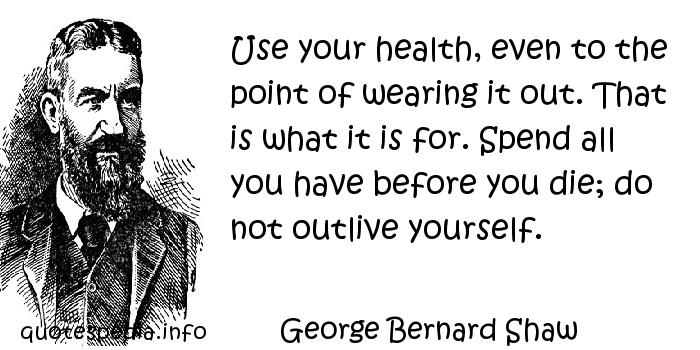 George Bernard Shaw - Use your health, even to the point of wearing it out. That is what it is for. Spend all you have before you die; do not outlive yourself.