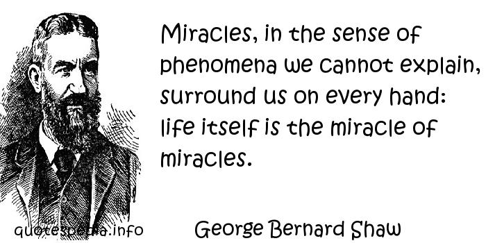 George Bernard Shaw - Miracles, in the sense of phenomena we cannot explain, surround us on every hand: life itself is the miracle of miracles.