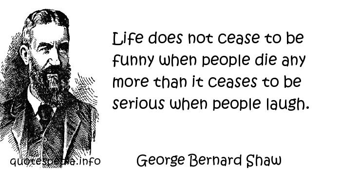 George Bernard Shaw - Life does not cease to be funny when people die any more than it ceases to be serious when people laugh.