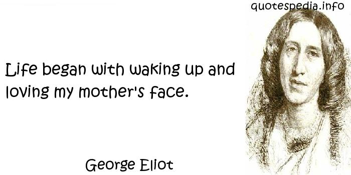 George Eliot - Life began with waking up and loving my mother's face.