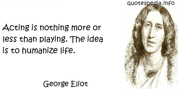 George Eliot - Acting is nothing more or less than playing. The idea is to humanize life.