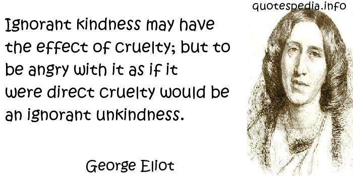 George Eliot - Ignorant kindness may have the effect of cruelty; but to be angry with it as if it were direct cruelty would be an ignorant unkindness.