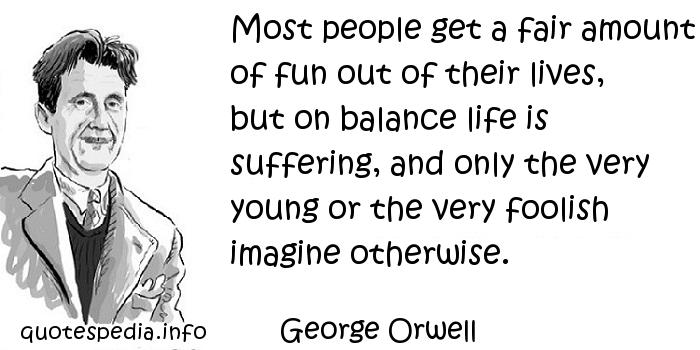 George Orwell - Most people get a fair amount of fun out of their lives, but on balance life is suffering, and only the very young or the very foolish imagine otherwise.