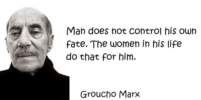 Groucho Marx - Man does not control his own fate. The women in his life do that for him.