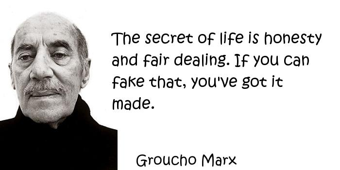 Groucho Marx - The secret of life is honesty and fair dealing. If you can fake that, you've got it made.