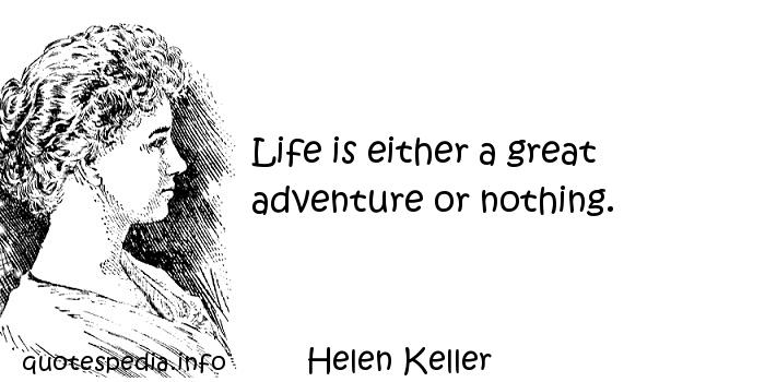 Helen Keller - Life is either a great adventure or nothing.