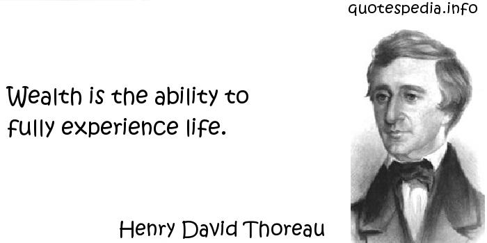 Henry David Thoreau - Wealth is the ability to fully experience life.