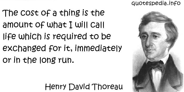 Henry David Thoreau - The cost of a thing is the amount of what I will call life which is required to be exchanged for it, immediately or in the long run.