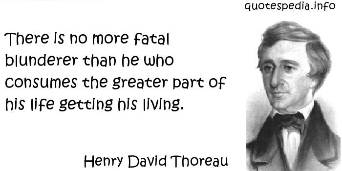 Henry David Thoreau - There is no more fatal blunderer than he who consumes the greater part of his life getting his living.