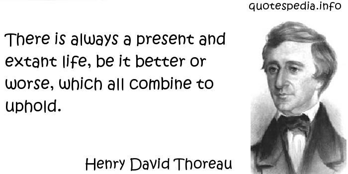 Henry David Thoreau - There is always a present and extant life, be it better or worse, which all combine to uphold.