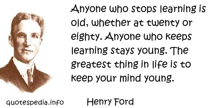 Henry Ford - Anyone who stops learning is old, whether at twenty or eighty. Anyone who keeps learning stays young. The greatest thing in life is to keep your mind young.