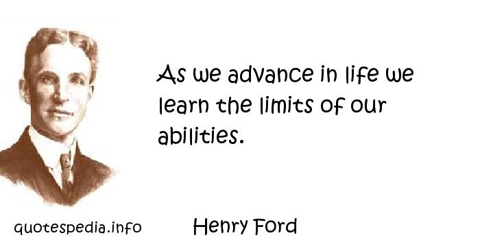 Henry Ford - As we advance in life we learn the limits of our abilities.