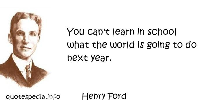 Henry Ford - You can't learn in school what the world is going to do next year.