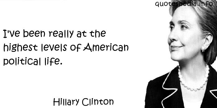 Hillary Clinton - I've been really at the highest levels of American political life.