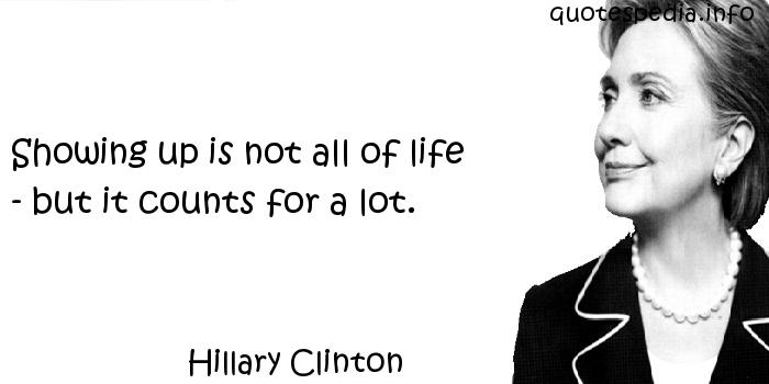 Hillary Clinton - Showing up is not all of life - but it counts for a lot.