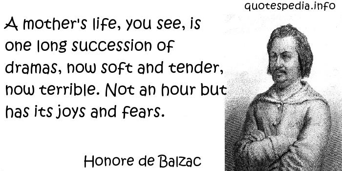 Honore de Balzac - A mother's life, you see, is one long succession of dramas, now soft and tender, now terrible. Not an hour but has its joys and fears.