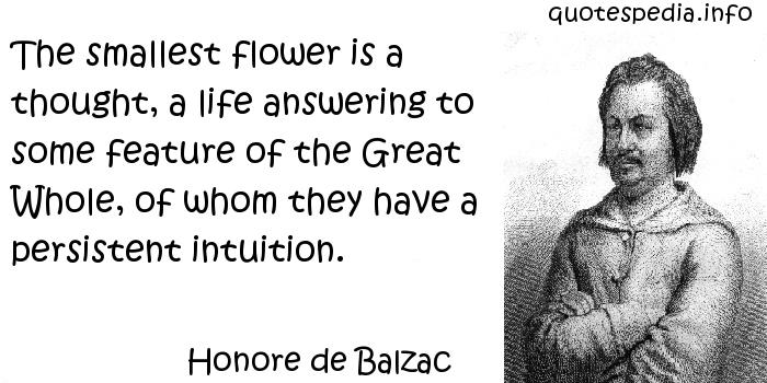 Honore de Balzac - The smallest flower is a thought, a life answering to some feature of the Great Whole, of whom they have a persistent intuition.