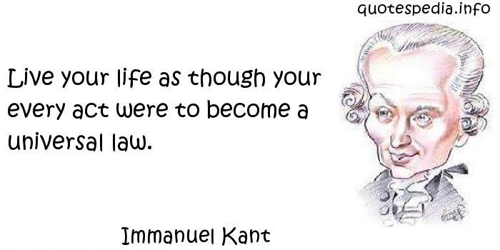Immanuel Kant - Live your life as though your every act were to become a universal law.