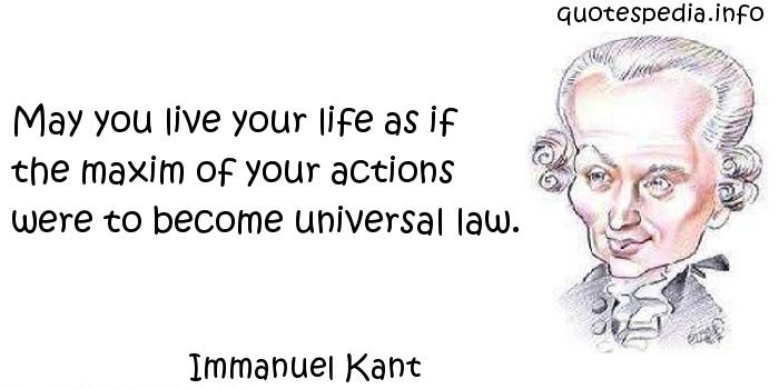 Immanuel Kant - May you live your life as if the maxim of your actions were to become universal law.