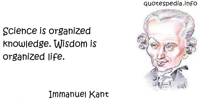Immanuel Kant - Science is organized knowledge. Wisdom is organized life.