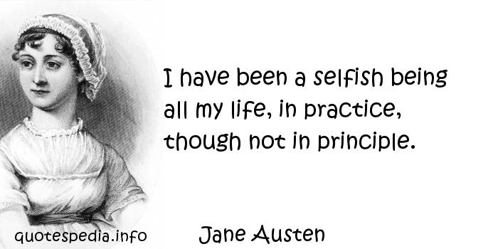 Jane Austen - I have been a selfish being all my life, in practice, though not in principle.