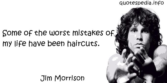 Jim Morrison - Some of the worst mistakes of my life have been haircuts.