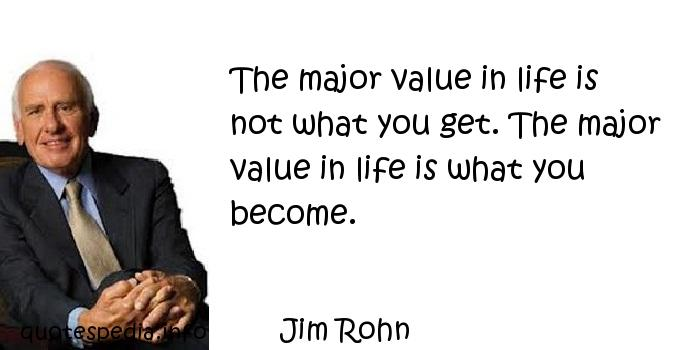 Jim Rohn - The major value in life is not what you get. The major value in life is what you become.