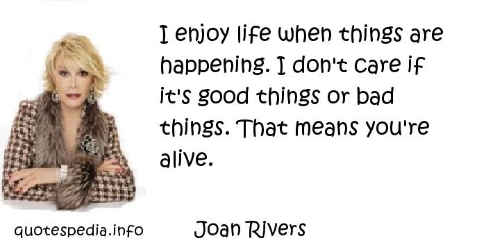 Joan Rivers - I enjoy life when things are happening. I don't care if it's good things or bad things. That means you're alive.