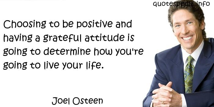 Joel Osteen - Choosing to be positive and having a grateful attitude is going to determine how you're going to live your life.
