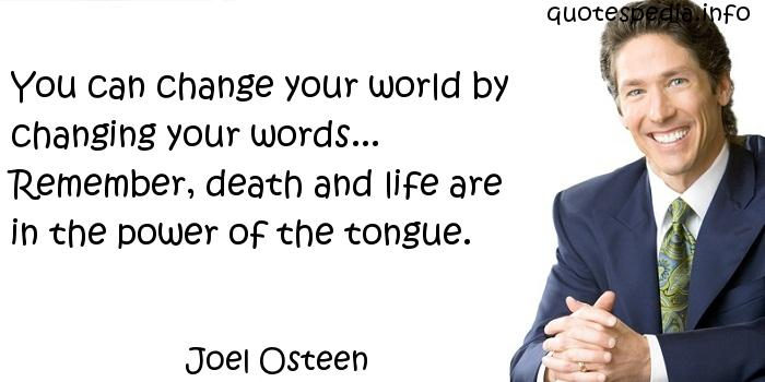 Joel Osteen - You can change your world by changing your words... Remember, death and life are in the power of the tongue.