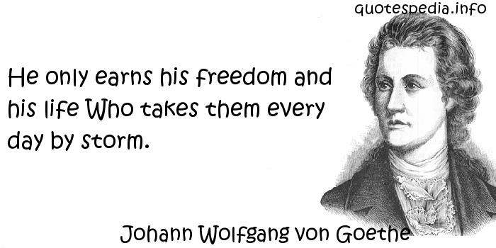 Johann Wolfgang von Goethe - He only earns his freedom and his life Who takes them every day by storm.