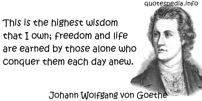 Johann Wolfgang von Goethe - This is the highest wisdom that I own; freedom and life are earned by those alone who conquer them each day anew.