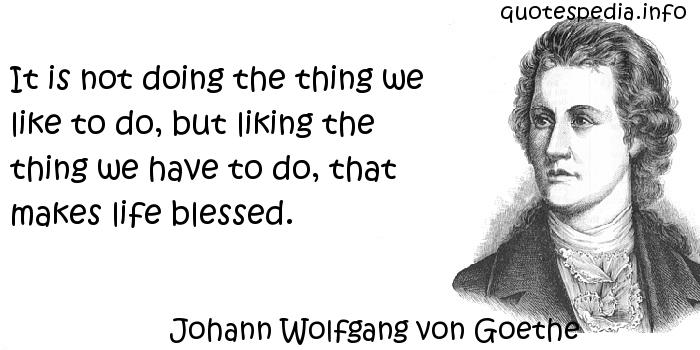 Johann Wolfgang von Goethe - It is not doing the thing we like to do, but liking the thing we have to do, that makes life blessed.