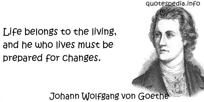 Johann Wolfgang von Goethe - Life belongs to the living, and he who lives must be prepared for changes.