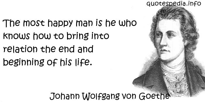 Johann Wolfgang von Goethe - The most happy man is he who knows how to bring into relation the end and beginning of his life.
