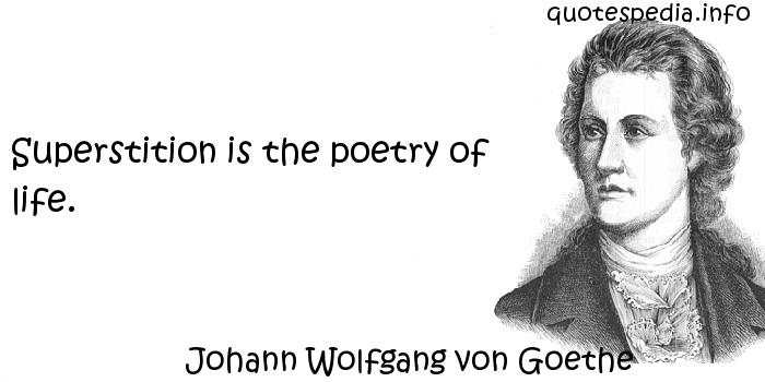 Johann Wolfgang von Goethe - Superstition is the poetry of life.