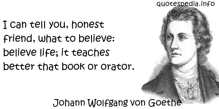 Johann Wolfgang von Goethe - I can tell you, honest friend, what to believe: believe life; it teaches better that book or orator.