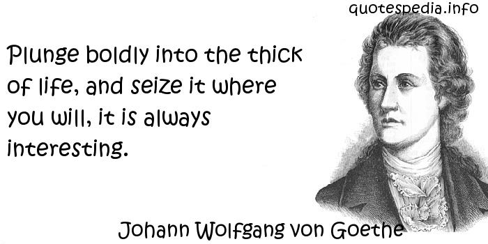 Johann Wolfgang von Goethe - Plunge boldly into the thick of life, and seize it where you will, it is always interesting.