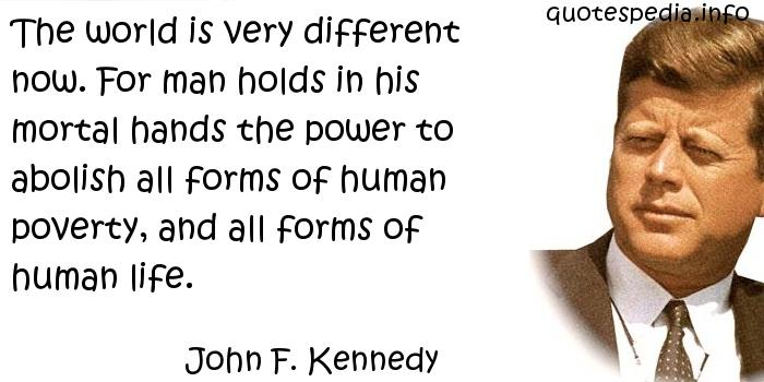 John F Kennedy - The world is very different now. For man holds in his mortal hands the power to abolish all forms of human poverty, and all forms of human life.