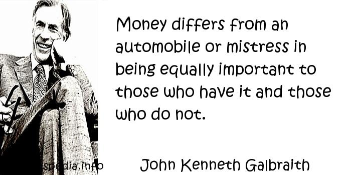 John Kenneth Galbraith - Money differs from an automobile or mistress in being equally important to those who have it and those who do not.