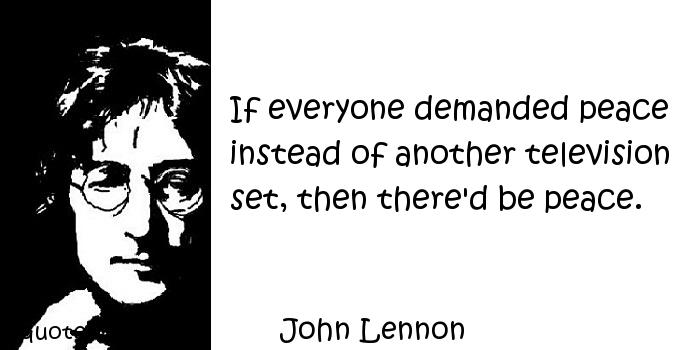 John Lennon - If everyone demanded peace instead of another television set, then there'd be peace.
