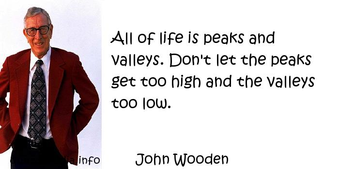 John Wooden - All of life is peaks and valleys. Don't let the peaks get too high and the valleys too low.