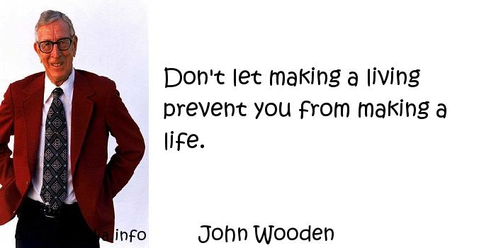 John Wooden - Don't let making a living prevent you from making a life.