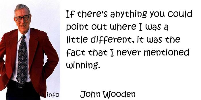 John Wooden - If there's anything you could point out where I was a little different, it was the fact that I never mentioned winning.