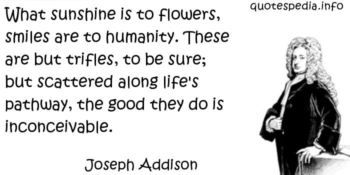 Joseph Addison - What sunshine is to flowers, smiles are to humanity. These are but trifles, to be sure; but scattered along life's pathway, the good they do is inconceivable.