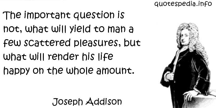 Joseph Addison - The important question is not, what will yield to man a few scattered pleasures, but what will render his life happy on the whole amount.