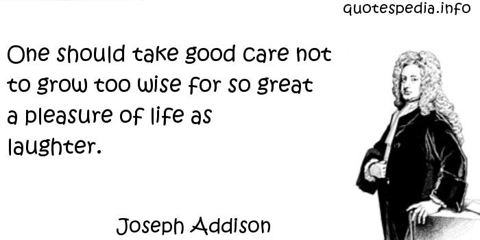 Joseph Addison - One should take good care not to grow too wise for so great a pleasure of life as laughter.