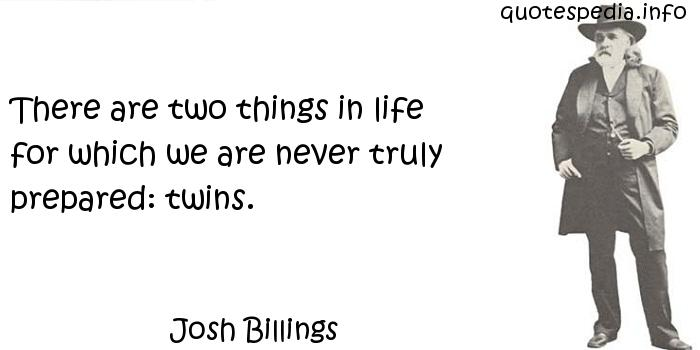 Josh Billings - There are two things in life for which we are never truly prepared: twins.